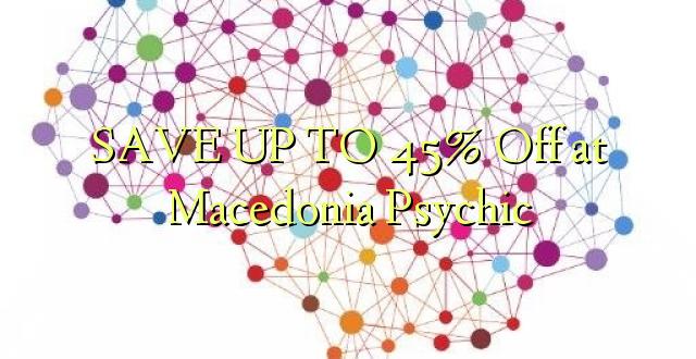 BONYEZA KWA 45% Ondoka huko Psychic ya Makedonia