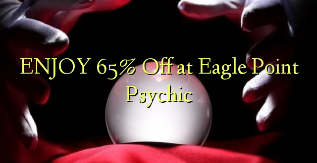 ENJOY 65% Off at Eagle Point Psychic