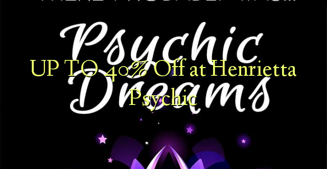 UP TO 40% Toa kwenye Henrietta Psychic