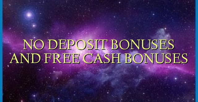NO DEPOSIT BONUSES AND FREE CASH BONUSES